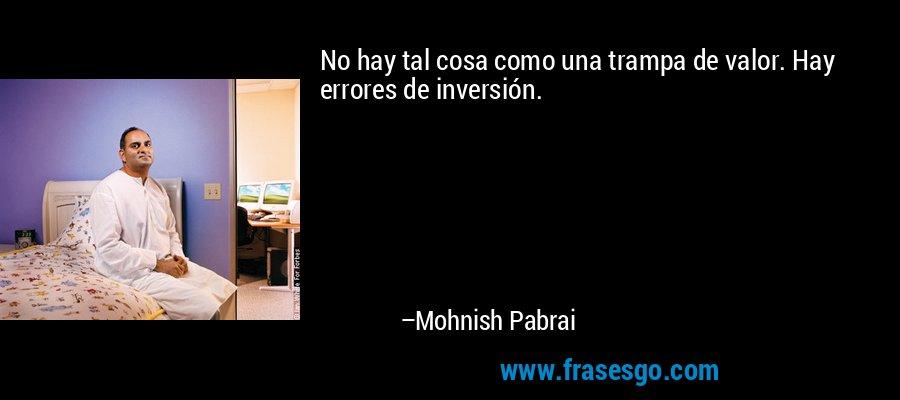 No hay tal cosa como una trampa de valor. Hay errores de inversión. – Mohnish Pabrai