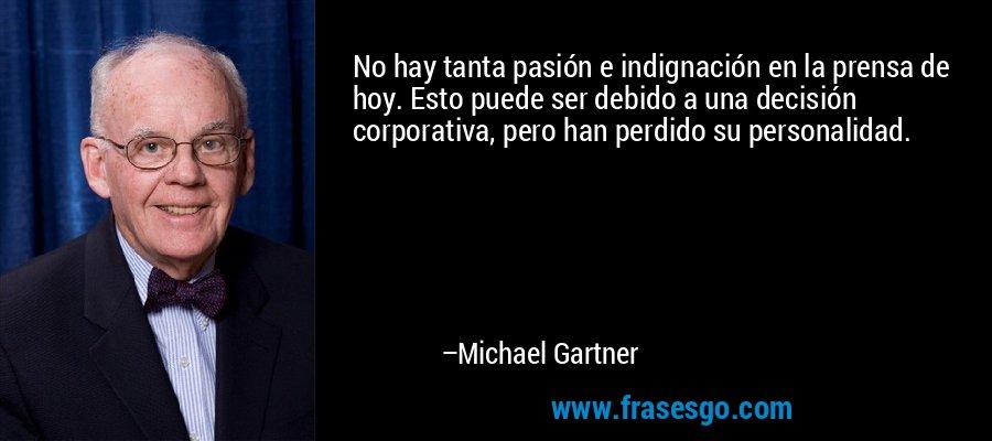 No hay tanta pasión e indignación en la prensa de hoy. Esto puede ser debido a una decisión corporativa, pero han perdido su personalidad. – Michael Gartner
