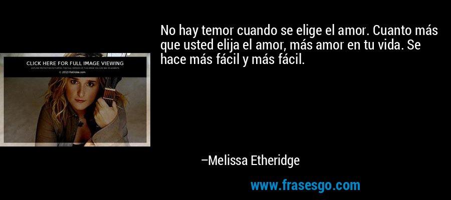 No hay temor cuando se elige el amor. Cuanto más que usted elija el amor, más amor en tu vida. Se hace más fácil y más fácil. – Melissa Etheridge