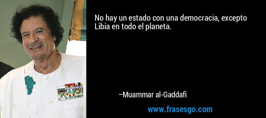 No hay un estado con una democracia, excepto Libia en todo el planeta. – Muammar al-Gaddafi