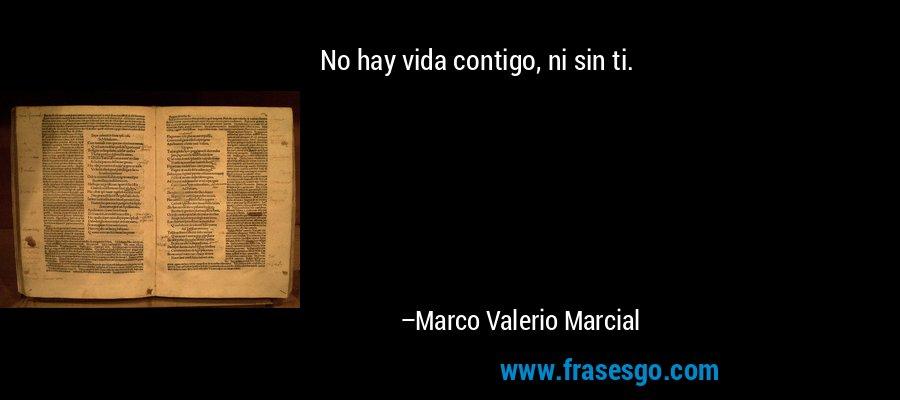 No hay vida contigo, ni sin ti. – Marco Valerio Marcial
