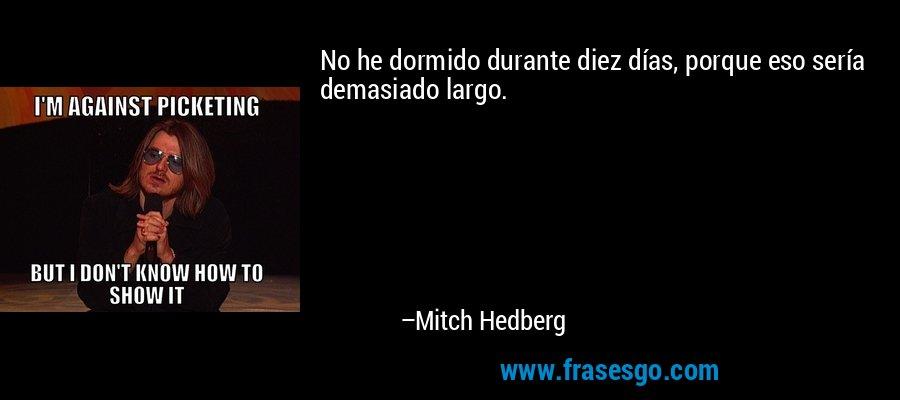 No he dormido durante diez días, porque eso sería demasiado largo. – Mitch Hedberg