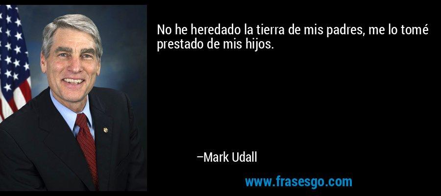No he heredado la tierra de mis padres, me lo tomé prestado de mis hijos. – Mark Udall