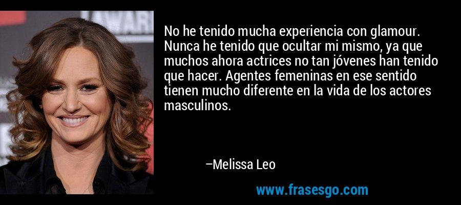 No he tenido mucha experiencia con glamour. Nunca he tenido que ocultar mi mismo, ya que muchos ahora actrices no tan jóvenes han tenido que hacer. Agentes femeninas en ese sentido tienen mucho diferente en la vida de los actores masculinos. – Melissa Leo