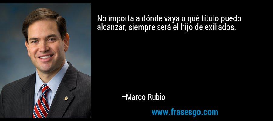 No importa a dónde vaya o qué título puedo alcanzar, siempre será el hijo de exiliados. – Marco Rubio
