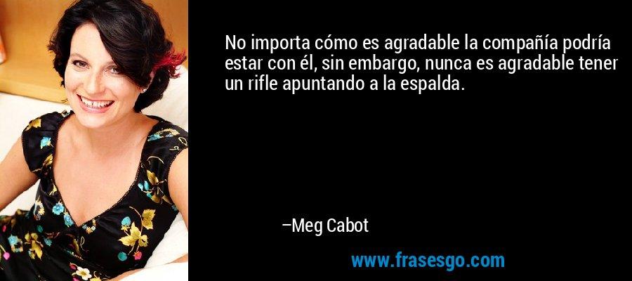 No importa cómo es agradable la compañía podría estar con él, sin embargo, nunca es agradable tener un rifle apuntando a la espalda. – Meg Cabot