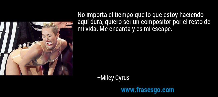 No importa el tiempo que lo que estoy haciendo aquí dura, quiero ser un compositor por el resto de mi vida. Me encanta y es mi escape. – Miley Cyrus