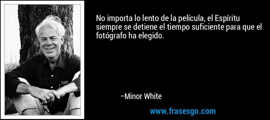 No importa lo lento de la película, el Espíritu siempre se detiene el tiempo suficiente para que el fotógrafo ha elegido. – Minor White