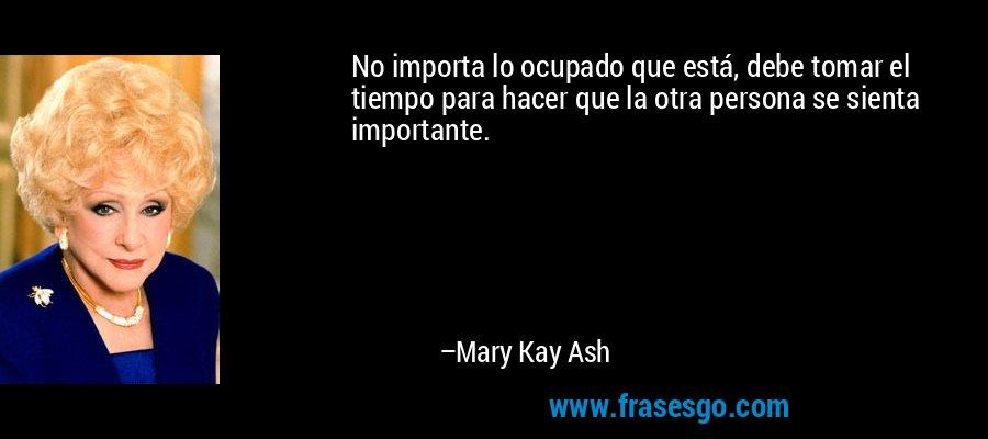 No importa lo ocupado que está, debe tomar el tiempo para hacer que la otra persona se sienta importante. – Mary Kay Ash