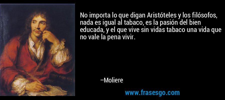 No importa lo que digan Aristóteles y los filósofos, nada es igual al tabaco, es la pasión del bien educada, y el que vive sin vidas tabaco una vida que no vale la pena vivir. – Moliere