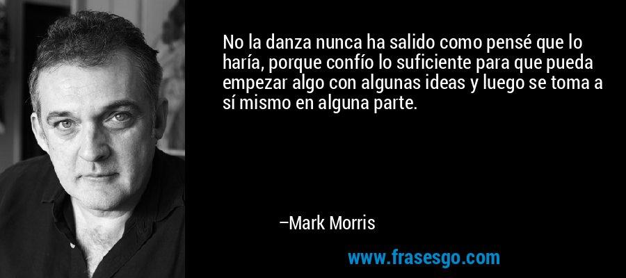 No la danza nunca ha salido como pensé que lo haría, porque confío lo suficiente para que pueda empezar algo con algunas ideas y luego se toma a sí mismo en alguna parte. – Mark Morris