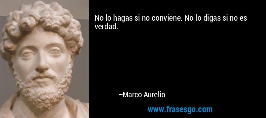 No lo hagas si no conviene. No lo digas si no es verdad. – Marco Aurelio