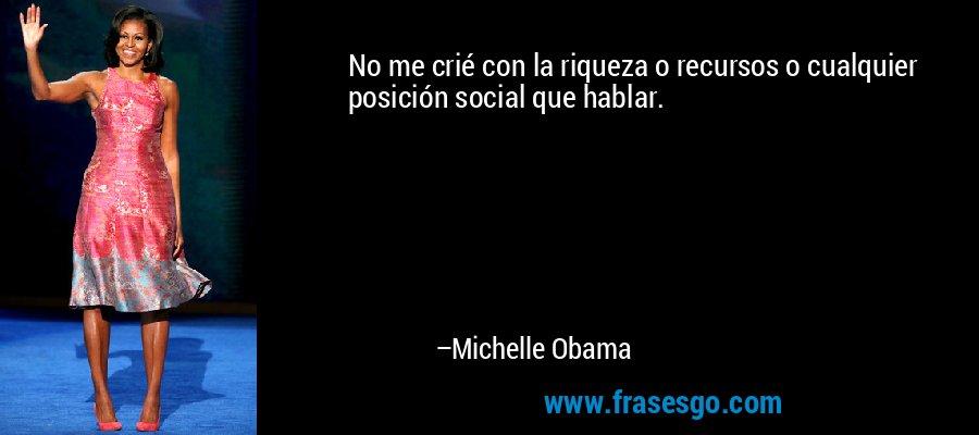 No me crié con la riqueza o recursos o cualquier posición social que hablar. – Michelle Obama