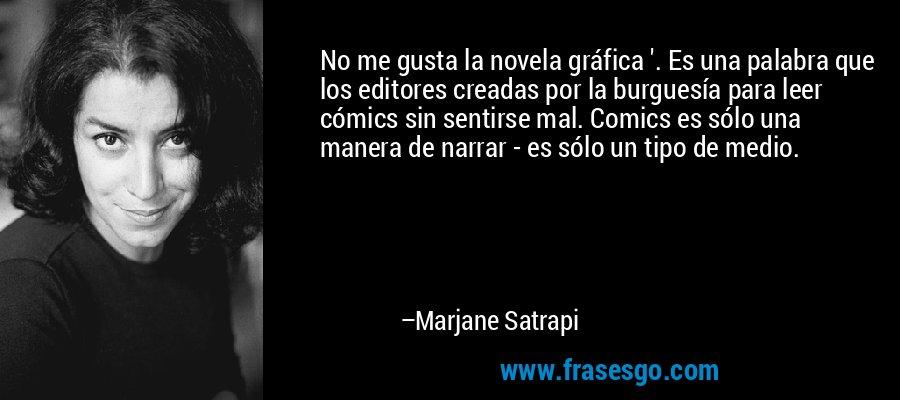 No me gusta la novela gráfica '. Es una palabra que los editores creadas por la burguesía para leer cómics sin sentirse mal. Comics es sólo una manera de narrar - es sólo un tipo de medio. – Marjane Satrapi