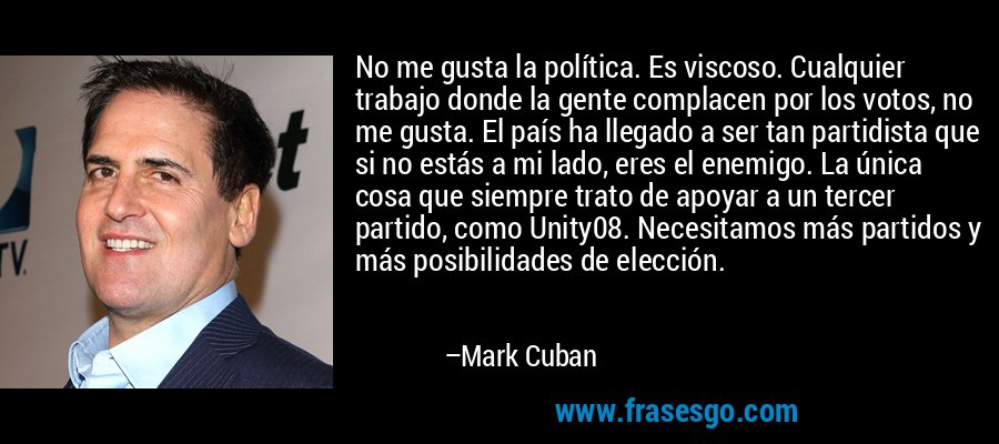 No me gusta la política. Es viscoso. Cualquier trabajo donde la gente complacen por los votos, no me gusta. El país ha llegado a ser tan partidista que si no estás a mi lado, eres el enemigo. La única cosa que siempre trato de apoyar a un tercer partido, como Unity08. Necesitamos más partidos y más posibilidades de elección. – Mark Cuban