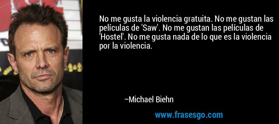 No me gusta la violencia gratuita. No me gustan las películas de 'Saw'. No me gustan las películas de 'Hostel'. No me gusta nada de lo que es la violencia por la violencia. – Michael Biehn
