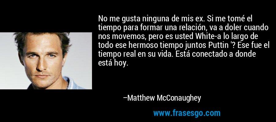 No me gusta ninguna de mis ex. Si me tomé el tiempo para formar una relación, va a doler cuando nos movemos, pero es usted White-a lo largo de todo ese hermoso tiempo juntos Puttin '? Ese fue el tiempo real en su vida. Está conectado a donde está hoy. – Matthew McConaughey