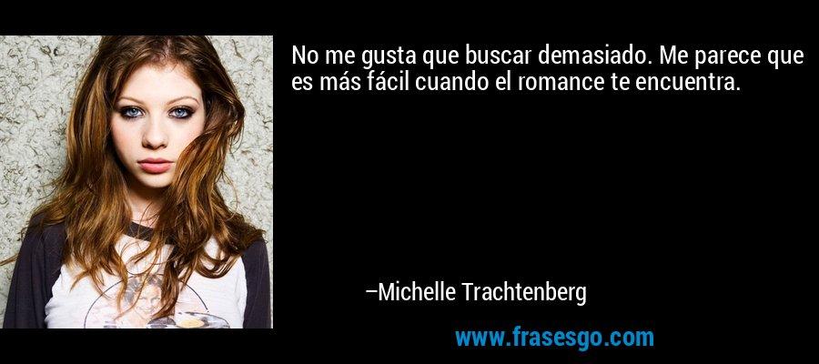 No me gusta que buscar demasiado. Me parece que es más fácil cuando el romance te encuentra. – Michelle Trachtenberg
