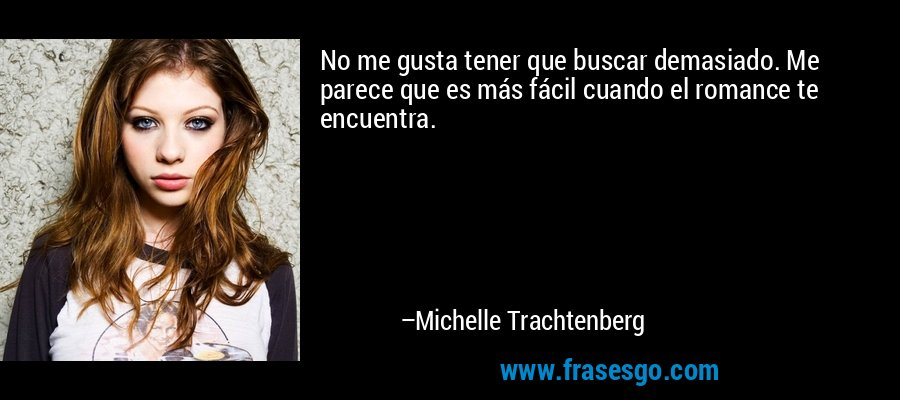 No me gusta tener que buscar demasiado. Me parece que es más fácil cuando el romance te encuentra. – Michelle Trachtenberg