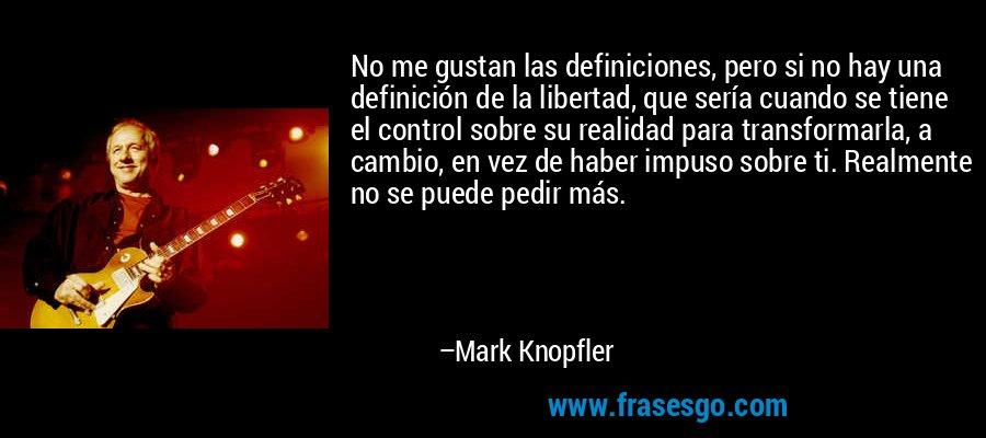 No me gustan las definiciones, pero si no hay una definición de la libertad, que sería cuando se tiene el control sobre su realidad para transformarla, a cambio, en vez de haber impuso sobre ti. Realmente no se puede pedir más. – Mark Knopfler