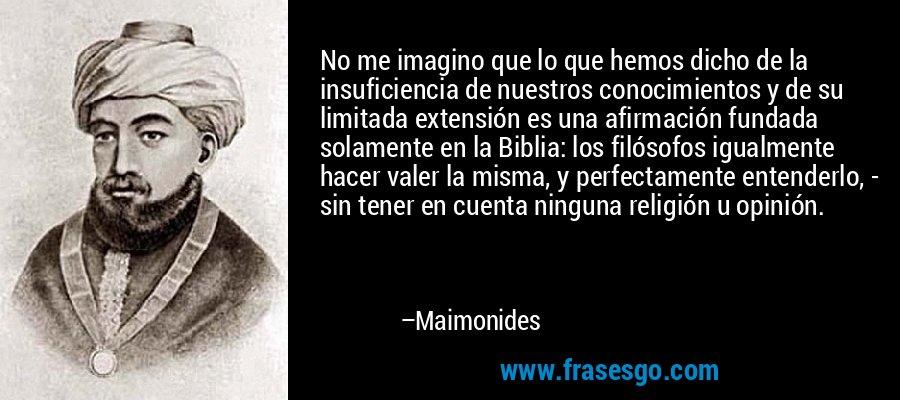 No me imagino que lo que hemos dicho de la insuficiencia de nuestros conocimientos y de su limitada extensión es una afirmación fundada solamente en la Biblia: los filósofos igualmente hacer valer la misma, y perfectamente entenderlo, - sin tener en cuenta ninguna religión u opinión. – Maimonides