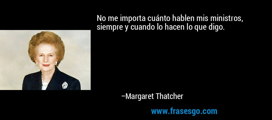 No me importa cuánto hablen mis ministros, siempre y cuando lo hacen lo que digo. – Margaret Thatcher