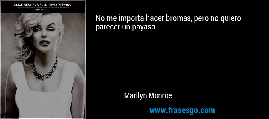 No me importa hacer bromas, pero no quiero parecer un payaso. – Marilyn Monroe