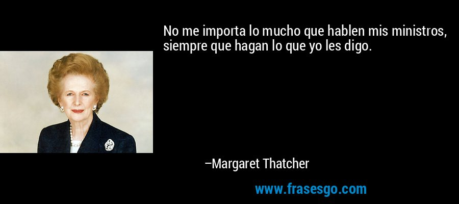 No me importa lo mucho que hablen mis ministros, siempre que hagan lo que yo les digo. – Margaret Thatcher