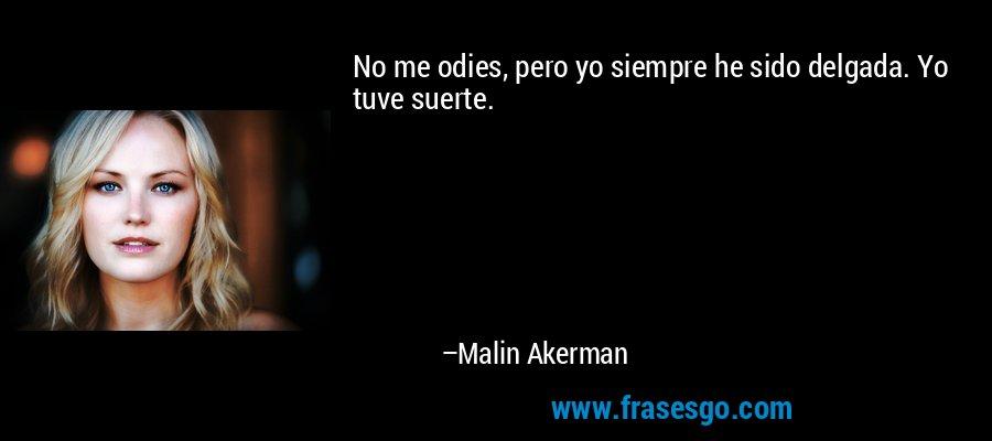 No me odies, pero yo siempre he sido delgada. Yo tuve suerte. – Malin Akerman