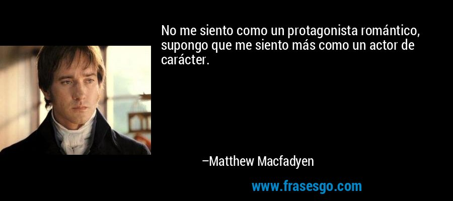No me siento como un protagonista romántico, supongo que me siento más como un actor de carácter. – Matthew Macfadyen