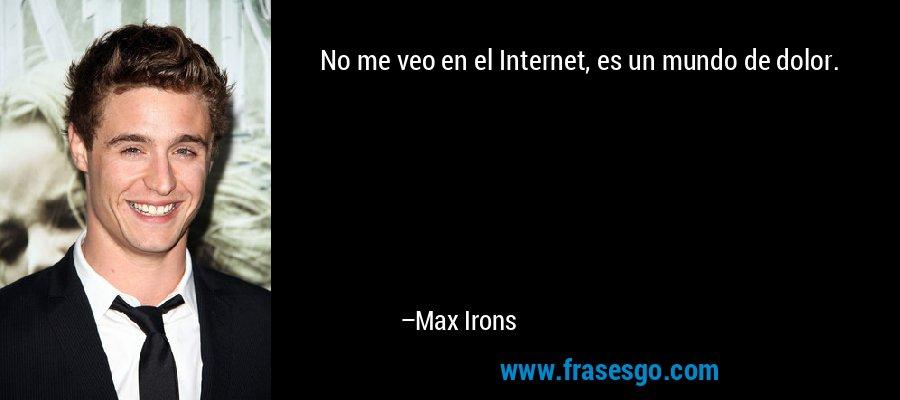 No me veo en el Internet, es un mundo de dolor. – Max Irons