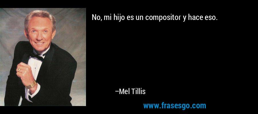 No, mi hijo es un compositor y hace eso. – Mel Tillis