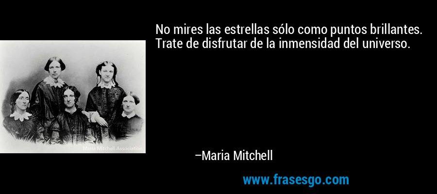 No mires las estrellas sólo como puntos brillantes. Trate de disfrutar de la inmensidad del universo. – Maria Mitchell