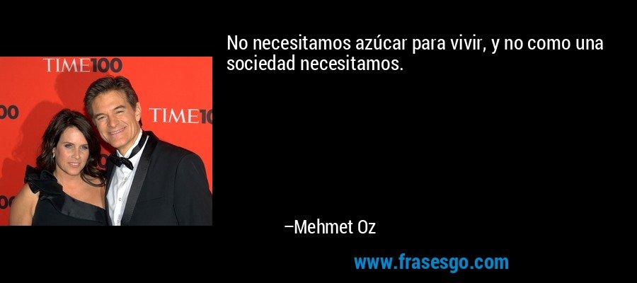 No necesitamos azúcar para vivir, y no como una sociedad necesitamos. – Mehmet Oz