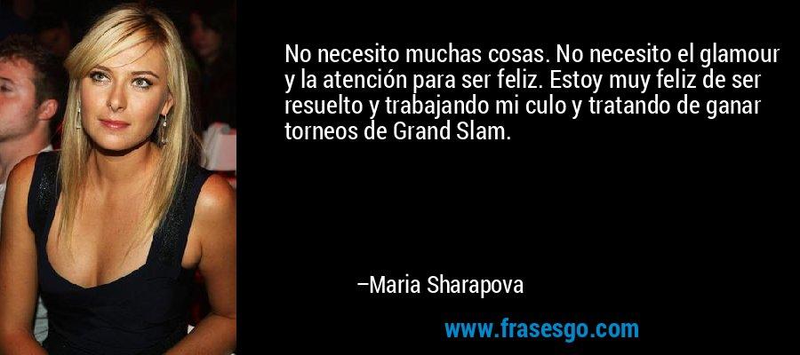 No necesito muchas cosas. No necesito el glamour y la atención para ser feliz. Estoy muy feliz de ser resuelto y trabajando mi culo y tratando de ganar torneos de Grand Slam. – Maria Sharapova