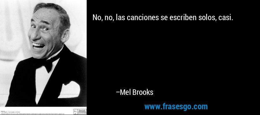 No, no, las canciones se escriben solos, casi. – Mel Brooks