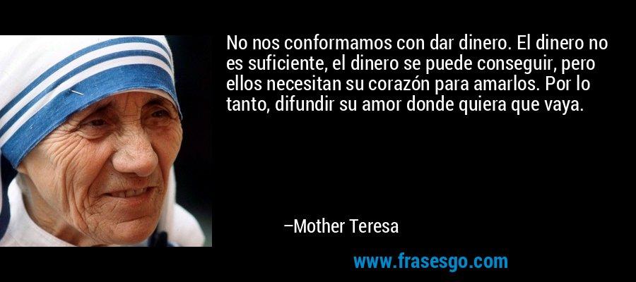 No nos conformamos con dar dinero. El dinero no es suficiente, el dinero se puede conseguir, pero ellos necesitan su corazón para amarlos. Por lo tanto, difundir su amor donde quiera que vaya. – Mother Teresa