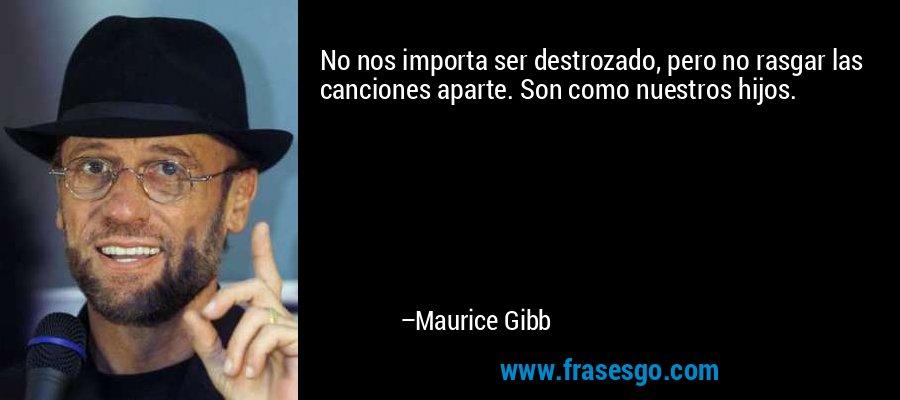 No nos importa ser destrozado, pero no rasgar las canciones aparte. Son como nuestros hijos. – Maurice Gibb