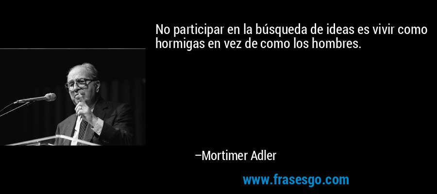 No participar en la búsqueda de ideas es vivir como hormigas en vez de como los hombres. – Mortimer Adler