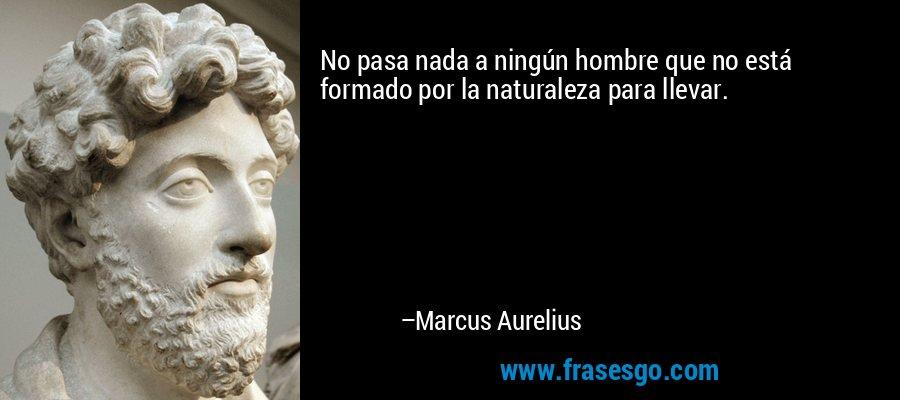No pasa nada a ningún hombre que no está formado por la naturaleza para llevar. – Marcus Aurelius