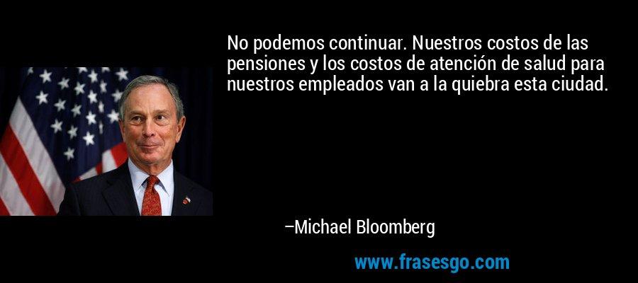 No podemos continuar. Nuestros costos de las pensiones y los costos de atención de salud para nuestros empleados van a la quiebra esta ciudad. – Michael Bloomberg