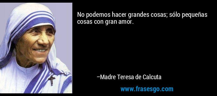 No podemos hacer grandes cosas; sólo pequeñas cosas con gran amor. – Madre Teresa de Calcuta