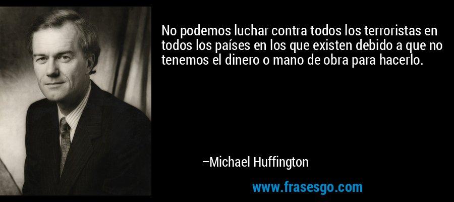 No podemos luchar contra todos los terroristas en todos los países en los que existen debido a que no tenemos el dinero o mano de obra para hacerlo. – Michael Huffington