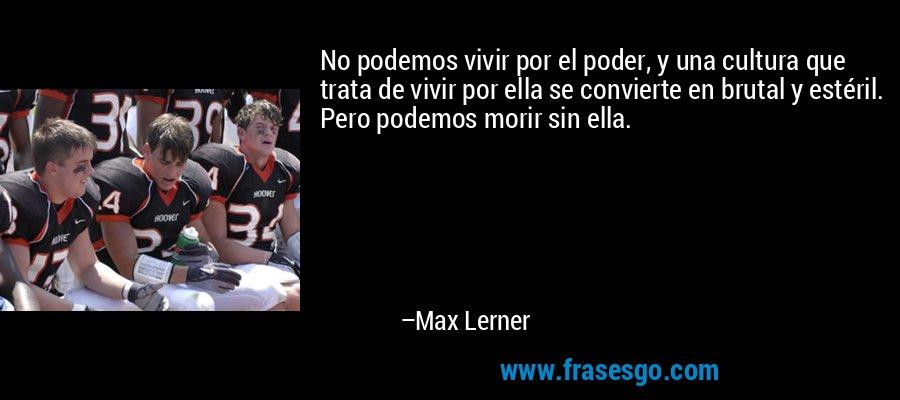 No podemos vivir por el poder, y una cultura que trata de vivir por ella se convierte en brutal y estéril. Pero podemos morir sin ella. – Max Lerner