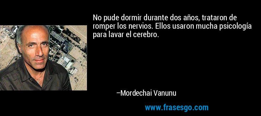 No pude dormir durante dos años, trataron de romper los nervios. Ellos usaron mucha psicología para lavar el cerebro. – Mordechai Vanunu