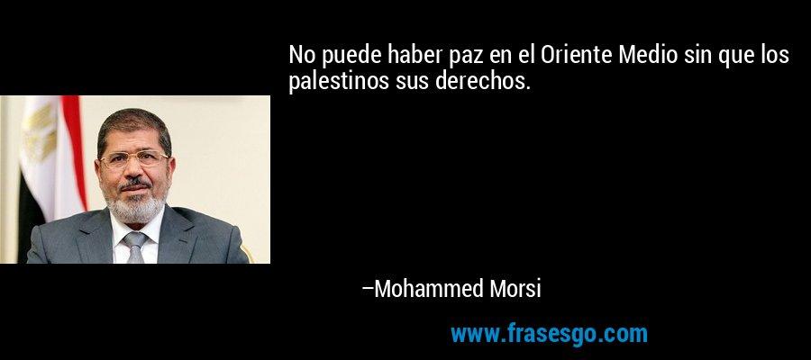 No puede haber paz en el Oriente Medio sin que los palestinos sus derechos. – Mohammed Morsi