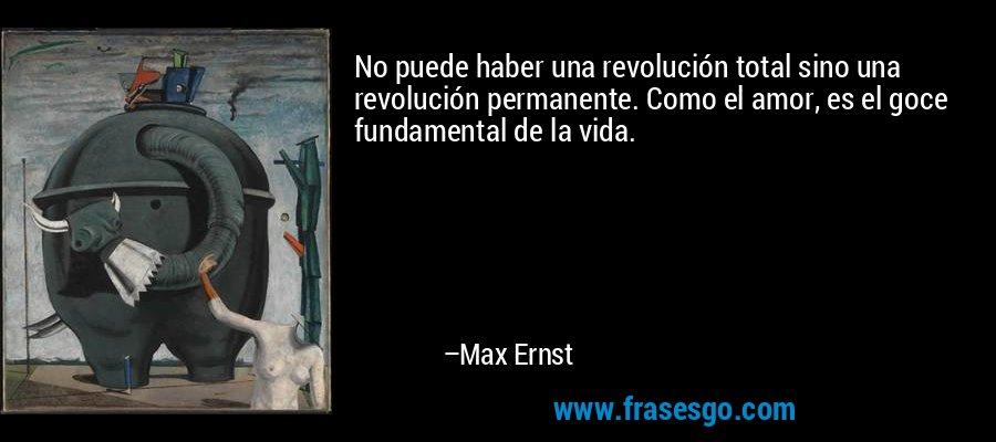 No puede haber una revolución total sino una revolución permanente. Como el amor, es el goce fundamental de la vida. – Max Ernst