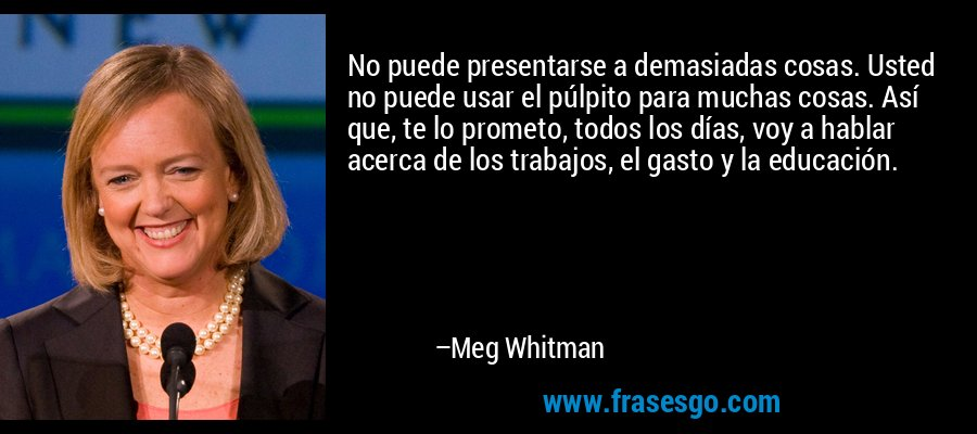 No puede presentarse a demasiadas cosas. Usted no puede usar el púlpito para muchas cosas. Así que, te lo prometo, todos los días, voy a hablar acerca de los trabajos, el gasto y la educación. – Meg Whitman