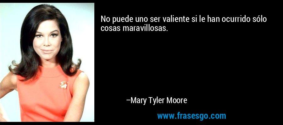 No puede uno ser valiente si le han ocurrido sólo cosas maravillosas. – Mary Tyler Moore