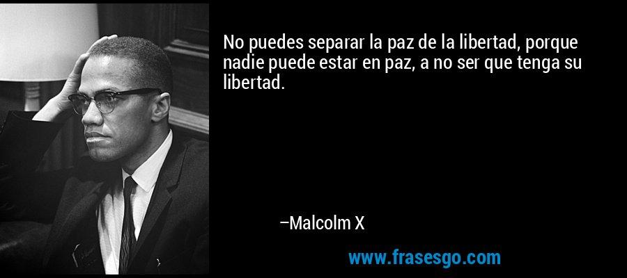 No puedes separar la paz de la libertad, porque nadie puede estar en paz, a no ser que tenga su libertad. – Malcolm X